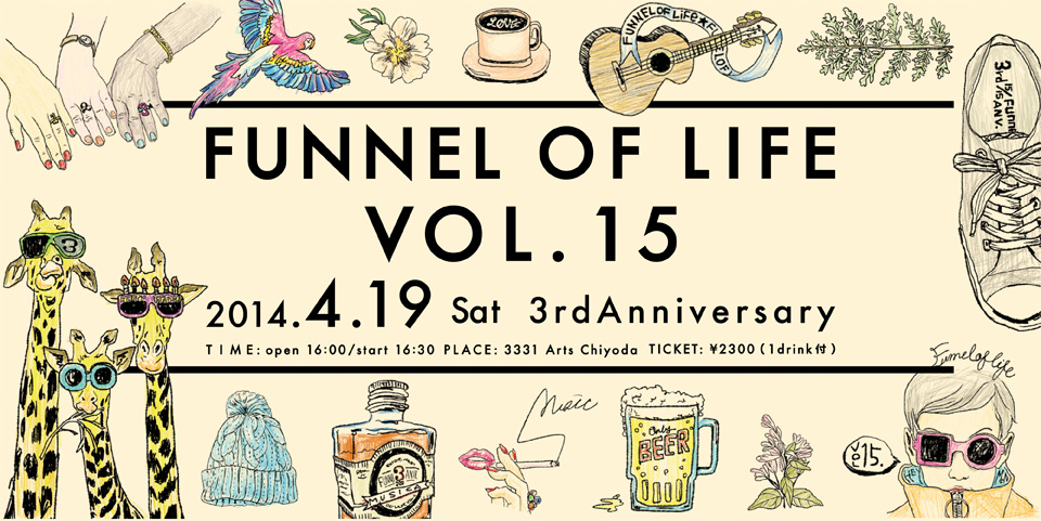 Funnel of Life vol.15〜3rd Anniversary〜会場:3331 Arts Chiyoda2014年04月19日(土曜日)OPEN / 16:00 START / 16:30 CLOSE / 20:30 TICKET / 2300円(1drink 付)